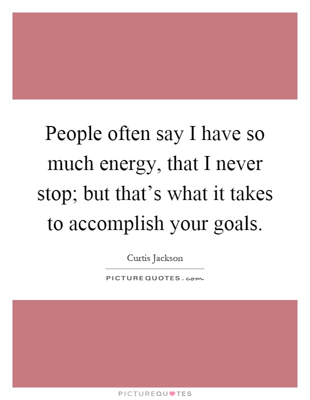 People often say I have so much energy, that I never stop; but that's what it takes to accomplish your goals Picture Quote #1