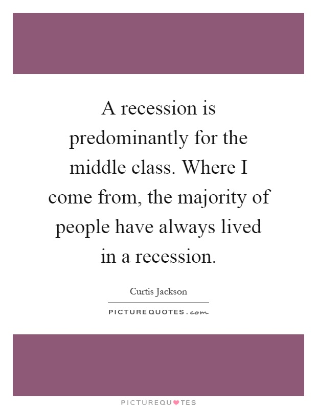 A recession is predominantly for the middle class. Where I come from, the majority of people have always lived in a recession Picture Quote #1