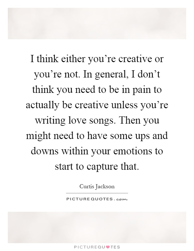 I think either you're creative or you're not. In general, I don't think you need to be in pain to actually be creative unless you're writing love songs. Then you might need to have some ups and downs within your emotions to start to capture that Picture Quote #1