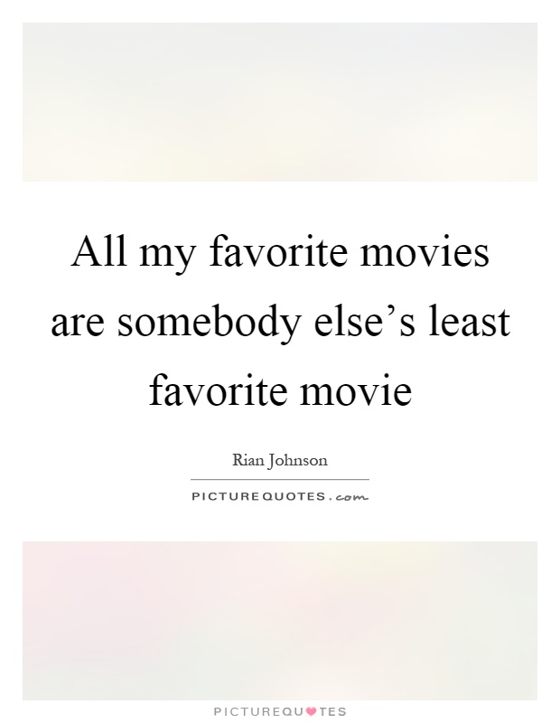 All my favorite movies are somebody else's least favorite movie Picture Quote #1