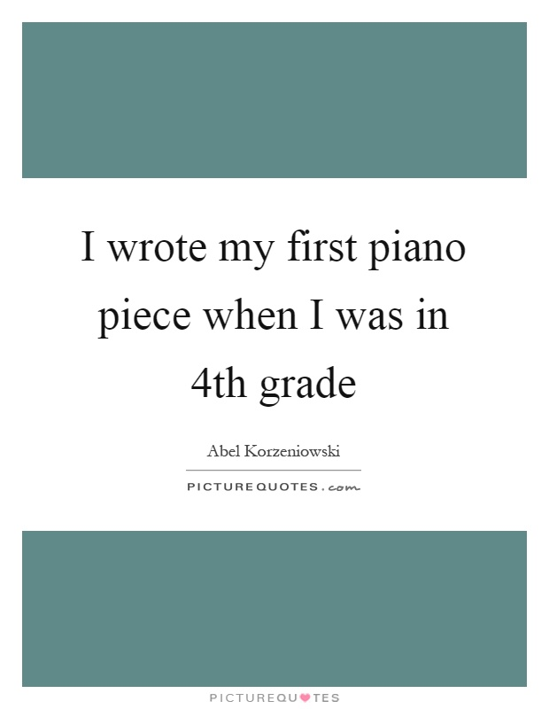 I wrote my first piano piece when I was in 4th grade Picture Quote #1