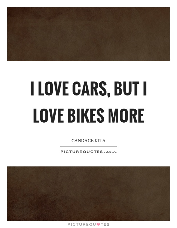 I love cars, but I love bikes more Picture Quote #1