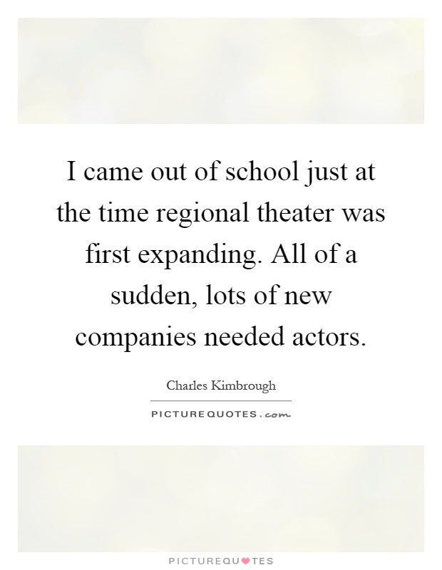 I came out of school just at the time regional theater was first expanding. All of a sudden, lots of new companies needed actors Picture Quote #1