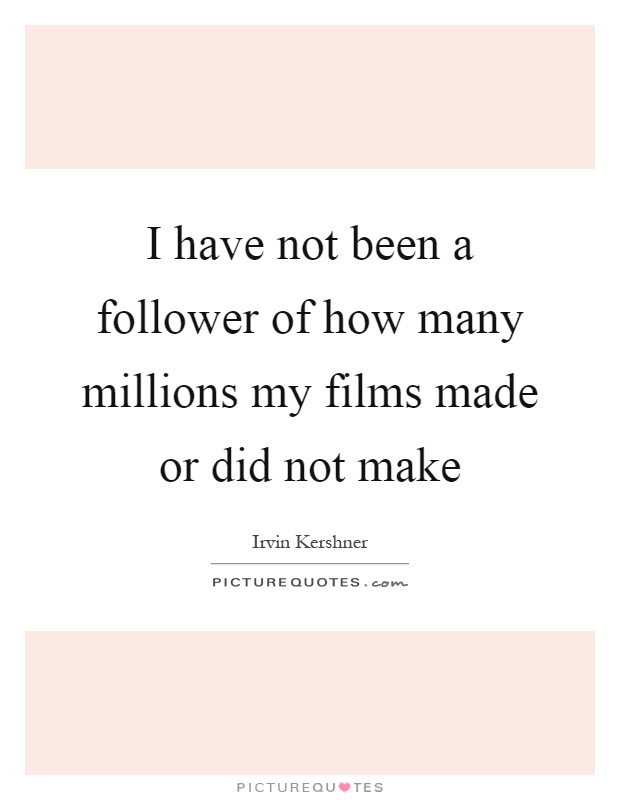 I have not been a follower of how many millions my films made or did not make Picture Quote #1