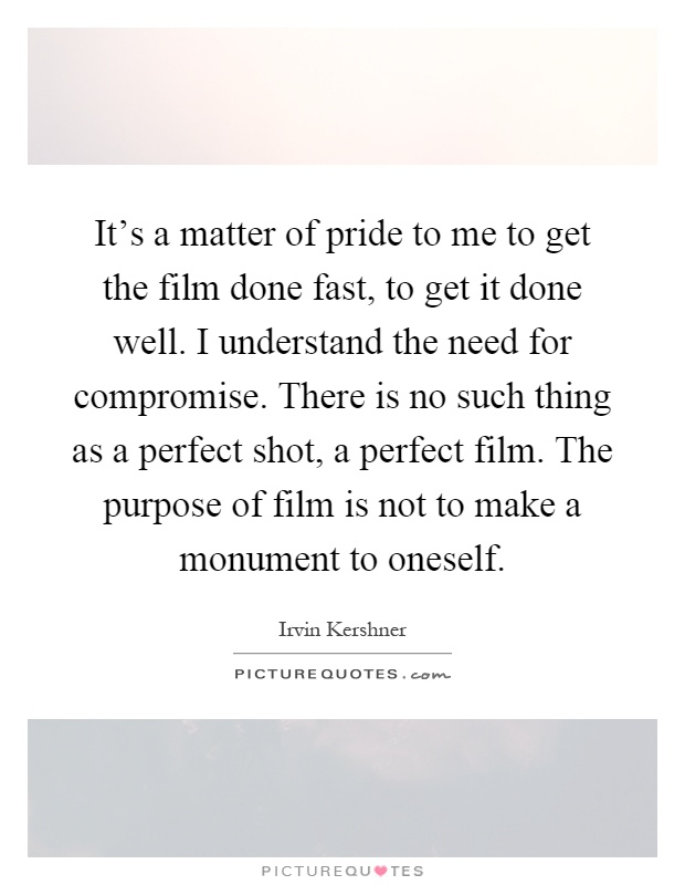 It's a matter of pride to me to get the film done fast, to get it done well. I understand the need for compromise. There is no such thing as a perfect shot, a perfect film. The purpose of film is not to make a monument to oneself Picture Quote #1