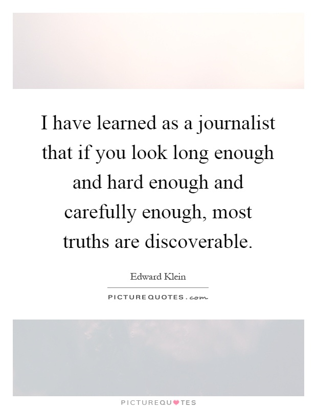 I have learned as a journalist that if you look long enough and hard enough and carefully enough, most truths are discoverable Picture Quote #1