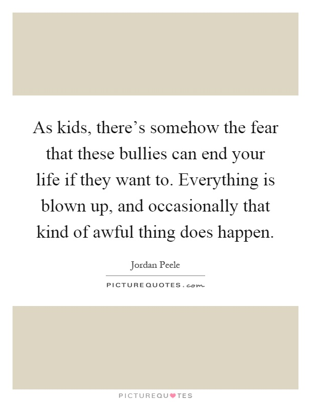 As kids, there's somehow the fear that these bullies can end your life if they want to. Everything is blown up, and occasionally that kind of awful thing does happen Picture Quote #1