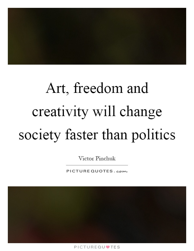 Art, freedom and creativity will change society faster than politics Picture Quote #1