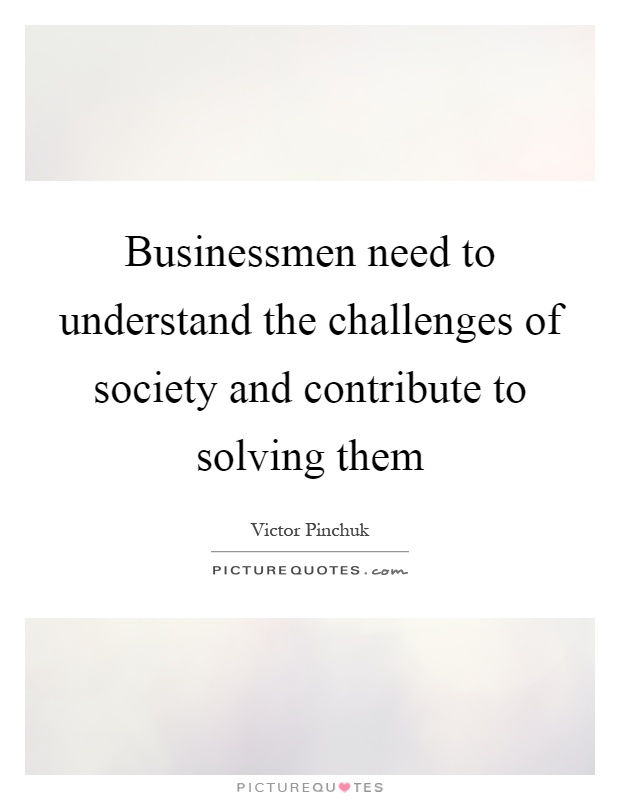 Businessmen need to understand the challenges of society and contribute to solving them Picture Quote #1