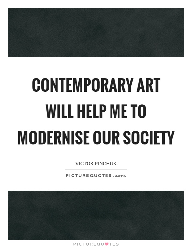 Contemporary art will help me to modernise our society Picture Quote #1