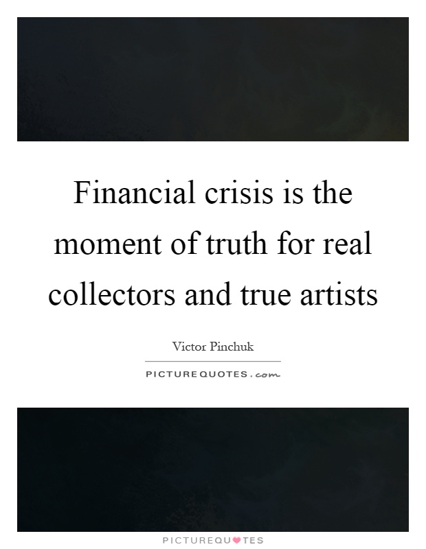 Financial crisis is the moment of truth for real collectors and true artists Picture Quote #1