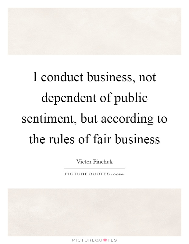 I conduct business, not dependent of public sentiment, but according to the rules of fair business Picture Quote #1