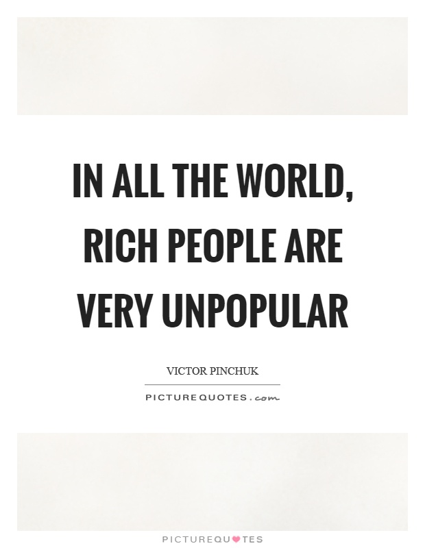 In all the world, rich people are very unpopular Picture Quote #1
