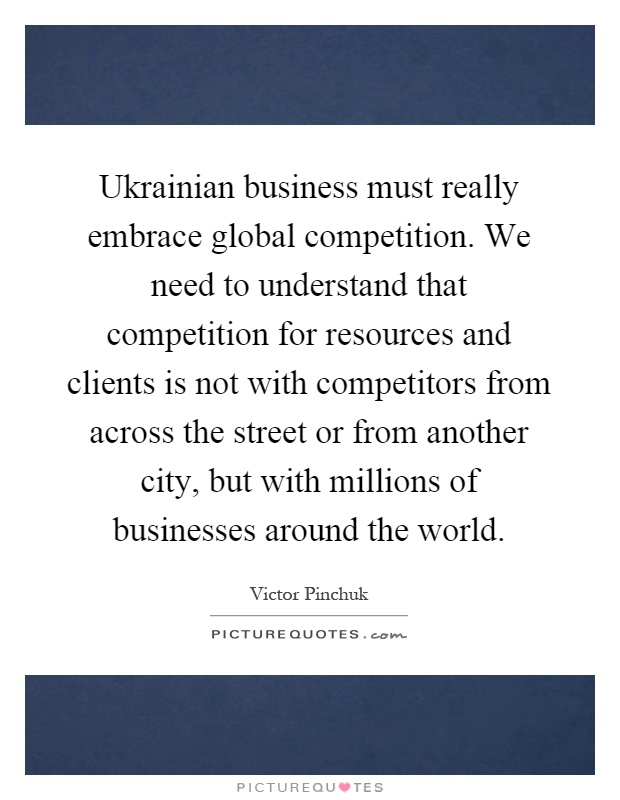 Ukrainian business must really embrace global competition. We need to understand that competition for resources and clients is not with competitors from across the street or from another city, but with millions of businesses around the world Picture Quote #1
