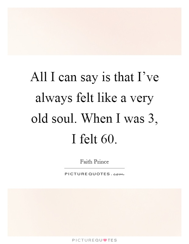 All I can say is that I've always felt like a very old soul. When I was 3, I felt 60 Picture Quote #1