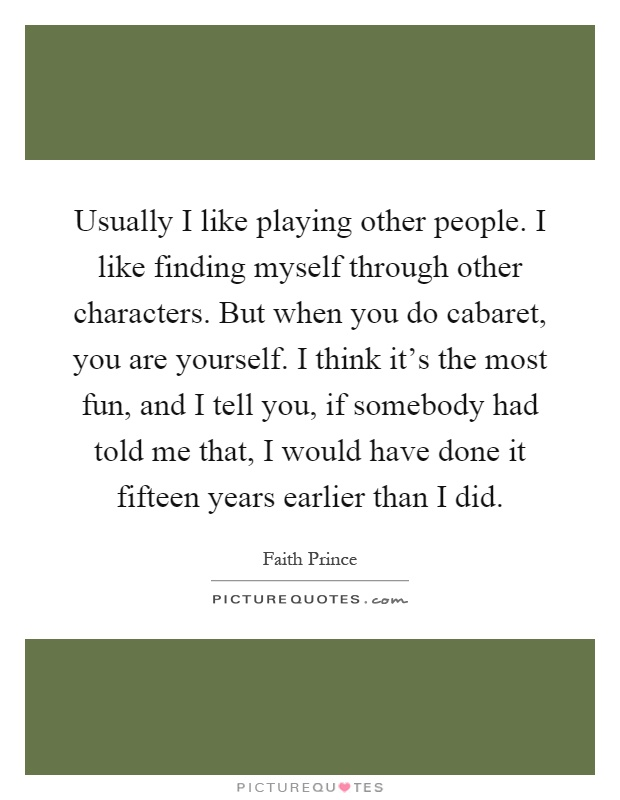 Usually I like playing other people. I like finding myself through other characters. But when you do cabaret, you are yourself. I think it's the most fun, and I tell you, if somebody had told me that, I would have done it fifteen years earlier than I did Picture Quote #1
