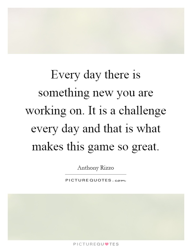 Every day there is something new you are working on. It is a challenge every day and that is what makes this game so great Picture Quote #1