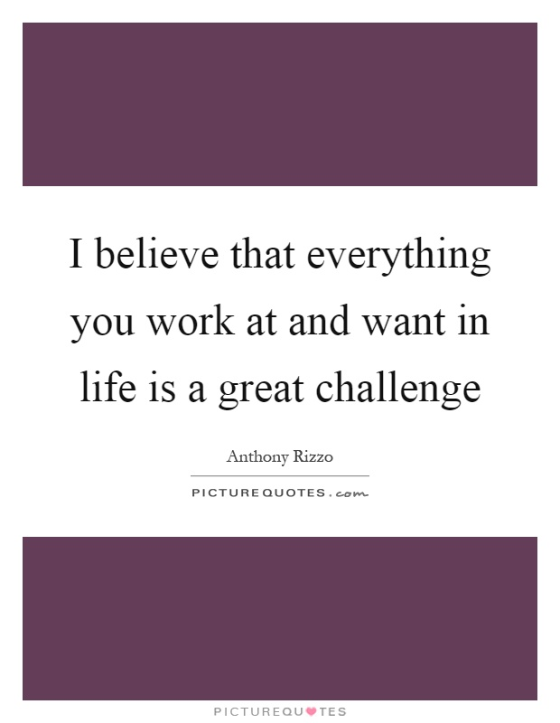 I believe that everything you work at and want in life is a great challenge Picture Quote #1