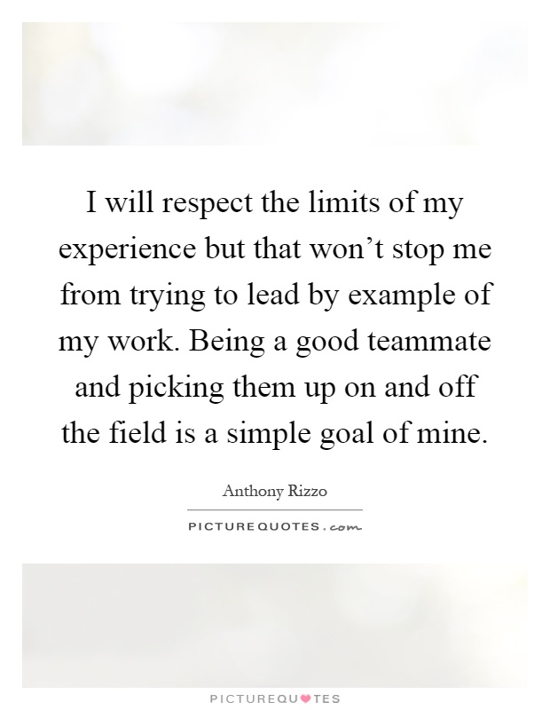 I will respect the limits of my experience but that won't stop me from trying to lead by example of my work. Being a good teammate and picking them up on and off the field is a simple goal of mine Picture Quote #1