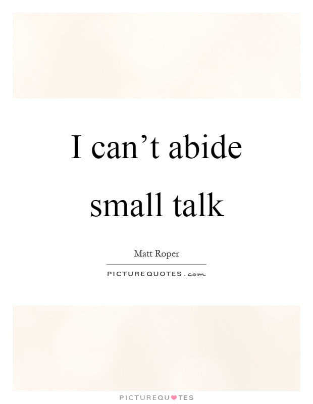 I can't abide small talk Picture Quote #1