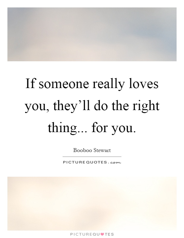 If someone really loves you, they'll do the right thing... for you Picture Quote #1