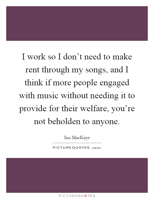 I work so I don't need to make rent through my songs, and I think if more people engaged with music without needing it to provide for their welfare, you're not beholden to anyone Picture Quote #1