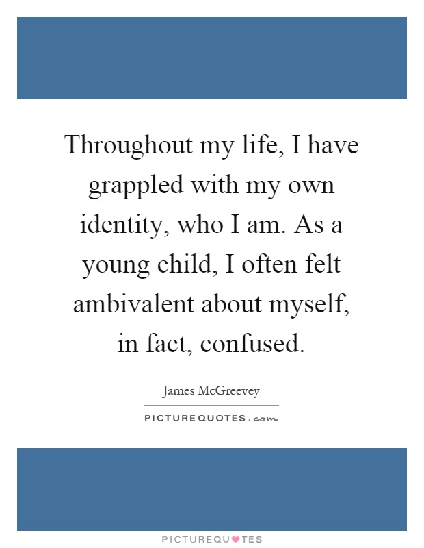 Throughout my life, I have grappled with my own identity, who I am. As a young child, I often felt ambivalent about myself, in fact, confused Picture Quote #1