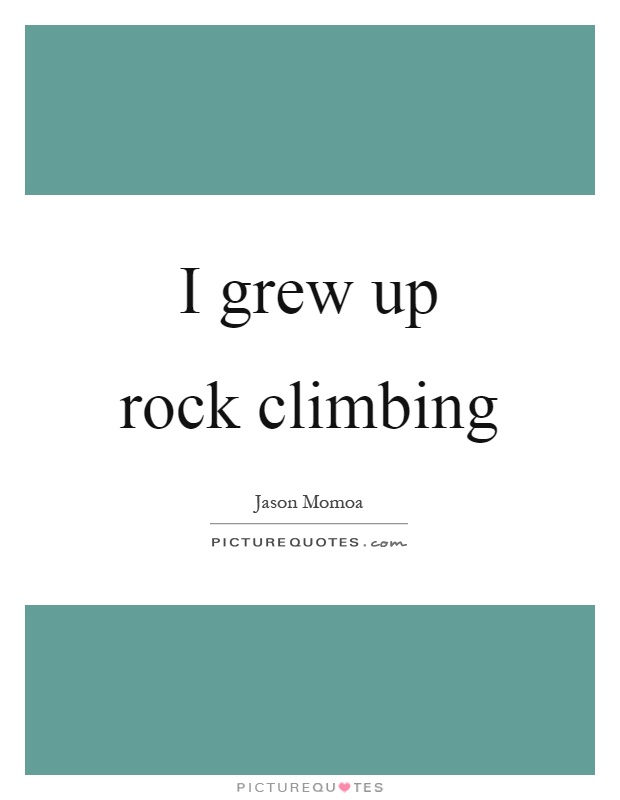 I grew up rock climbing Picture Quote #1