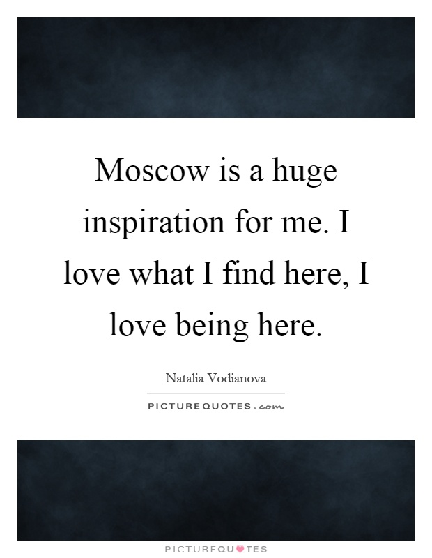 Moscow is a huge inspiration for me. I love what I find here, I love being here Picture Quote #1