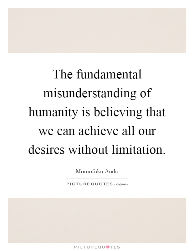 The fundamental misunderstanding of humanity is believing that we can achieve all our desires without limitation Picture Quote #1