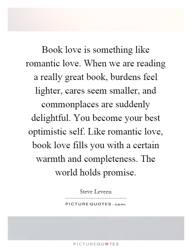 Book Love Is Something Like Romantic Love. When We Are Reading A Really  Great Book, Burdens Feel Lighter, Cares Seem Smaller, And Commonplaces Are  Suddenly ...
