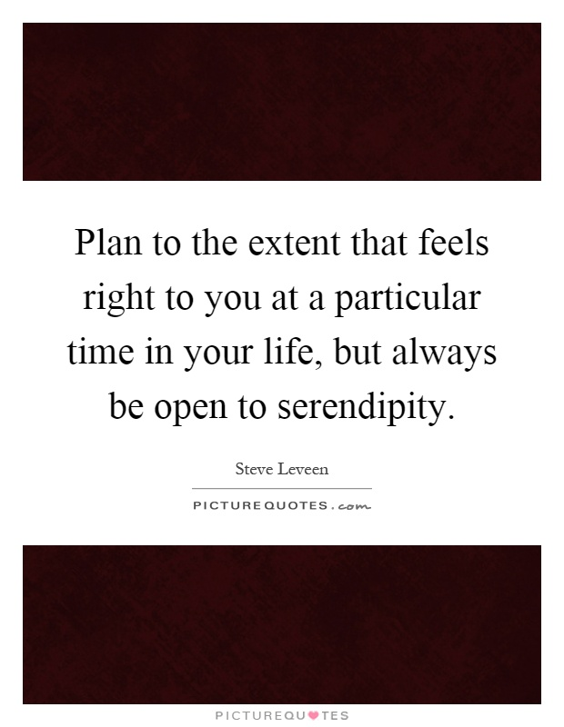 Plan to the extent that feels right to you at a particular time in your life, but always be open to serendipity Picture Quote #1