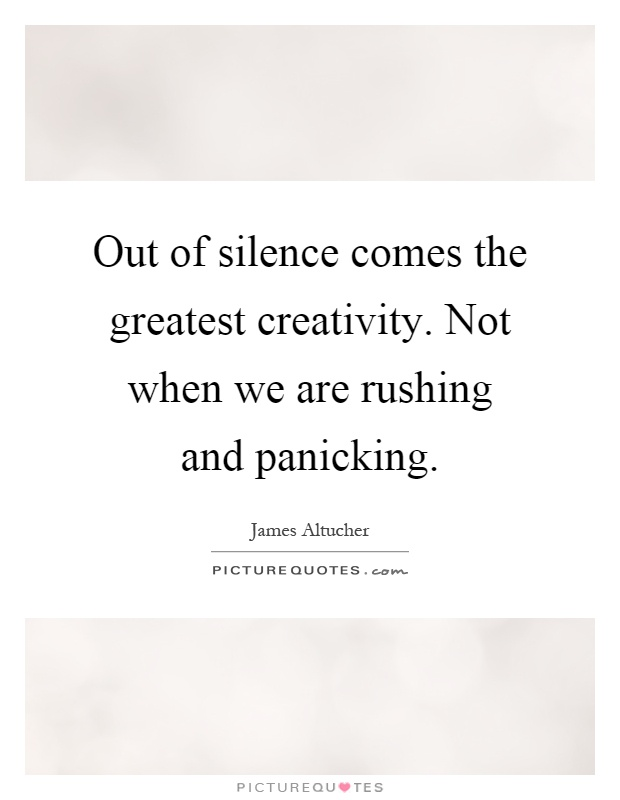 Out of silence comes the greatest creativity. Not when we are rushing and panicking Picture Quote #1