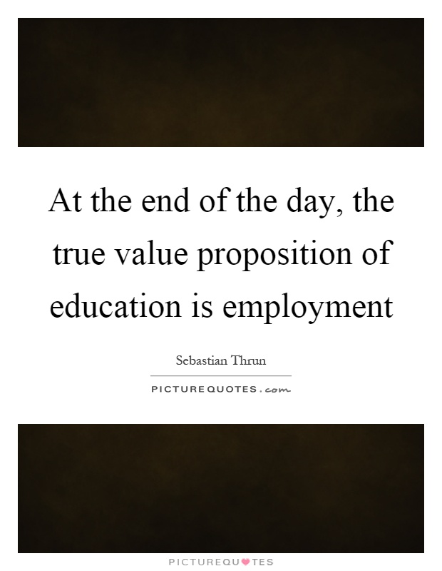 At the end of the day, the true value proposition of education is employment Picture Quote #1