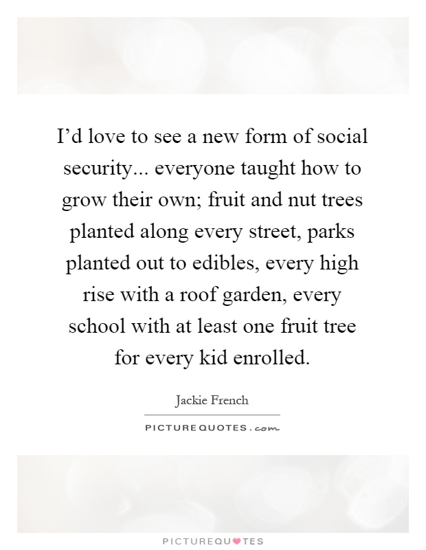 I'd love to see a new form of social security... everyone taught how to grow their own; fruit and nut trees planted along every street, parks planted out to edibles, every high rise with a roof garden, every school with at least one fruit tree for every kid enrolled Picture Quote #1