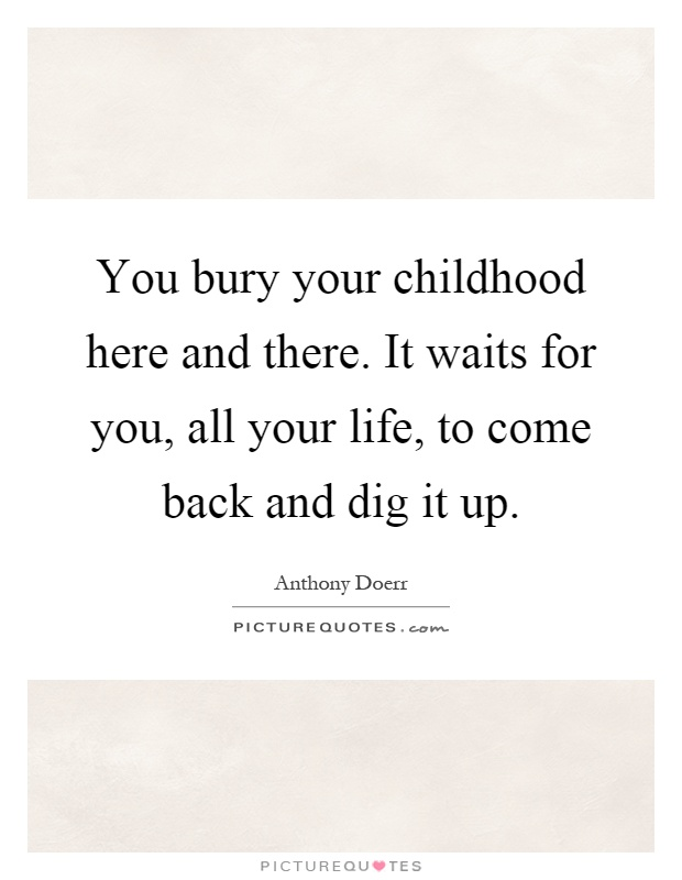 You bury your childhood here and there. It waits for you, all your life, to come back and dig it up Picture Quote #1