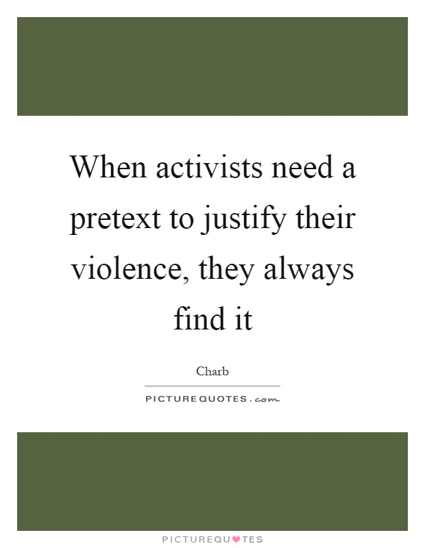 When activists need a pretext to justify their violence, they always find it Picture Quote #1