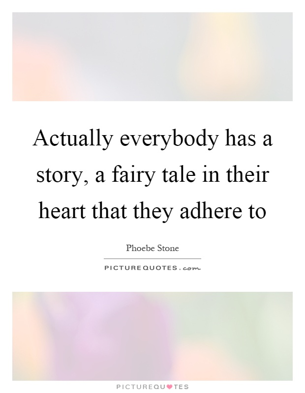Actually everybody has a story, a fairy tale in their heart that they adhere to Picture Quote #1