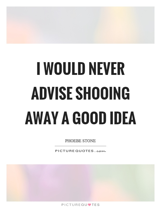 I would never advise shooing away a good idea Picture Quote #1