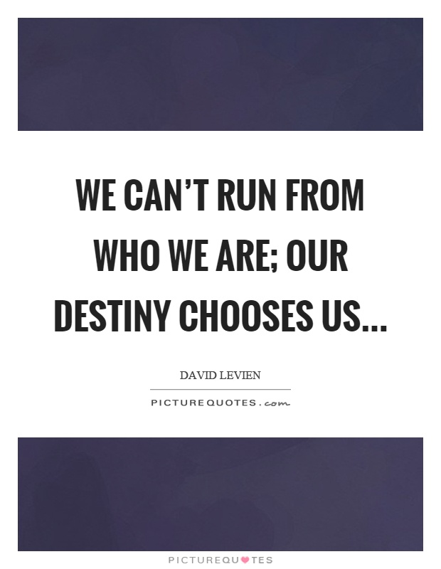 We can't run from who we are; our destiny chooses us Picture Quote #1