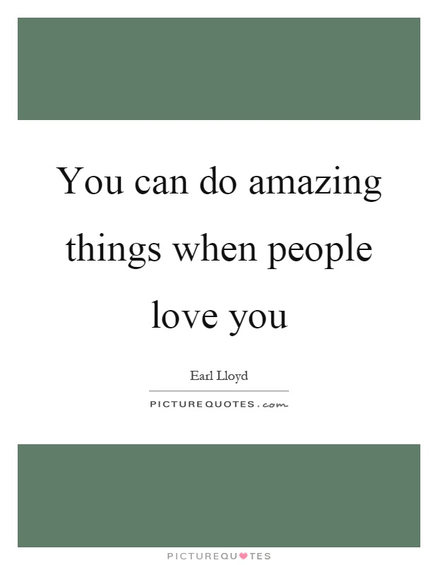 You can do amazing things when people love you Picture Quote #1
