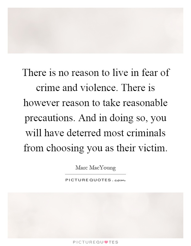 There is no reason to live in fear of crime and violence. There is however reason to take reasonable precautions. And in doing so, you will have deterred most criminals from choosing you as their victim Picture Quote #1