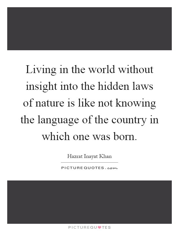 Living in the world without insight into the hidden laws of nature is like not knowing the language of the country in which one was born Picture Quote #1