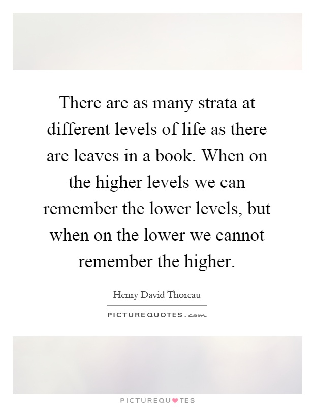 There are as many strata at different levels of life as there are leaves in a book. When on the higher levels we can remember the lower levels, but when on the lower we cannot remember the higher Picture Quote #1