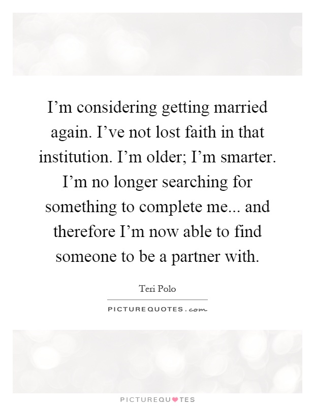 I'm considering getting married again. I've not lost faith in that institution. I'm older; I'm smarter. I'm no longer searching for something to complete me... and therefore I'm now able to find someone to be a partner with Picture Quote #1