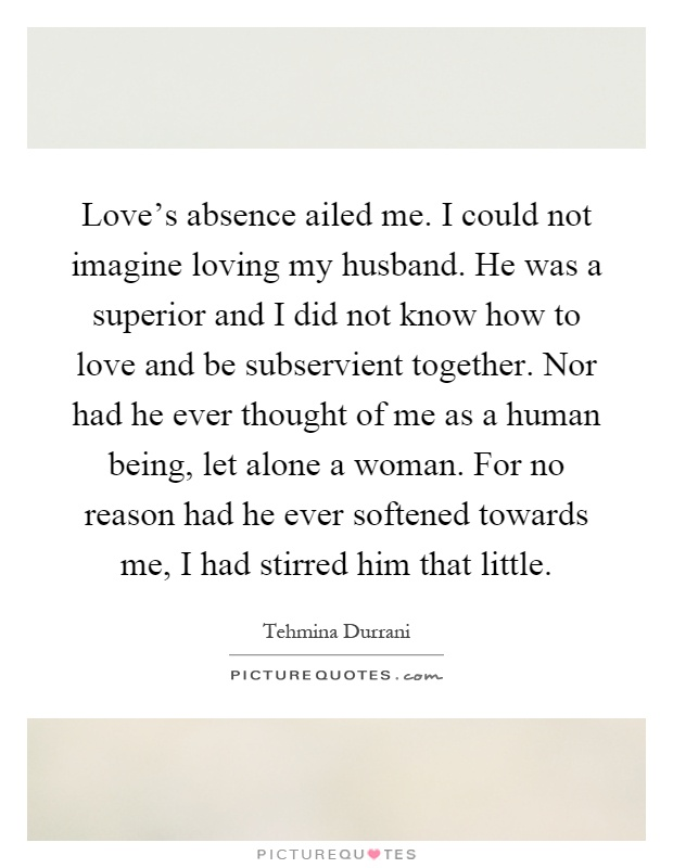 Love's absence ailed me. I could not imagine loving my husband. He was a superior and I did not know how to love and be subservient together. Nor had he ever thought of me as a human being, let alone a woman. For no reason had he ever softened towards me, I had stirred him that little Picture Quote #1