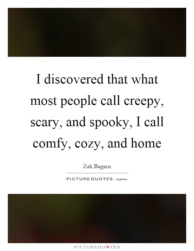 I discovered that what most people call creepy, scary, and spooky, I call comfy, cozy, and home Picture Quote #1