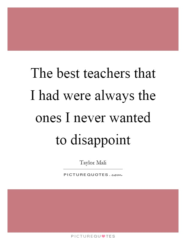The best teachers that I had were always the ones I never wanted to disappoint Picture Quote #1