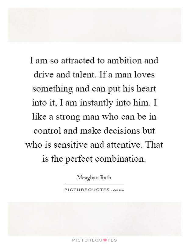I am so attracted to ambition and drive and talent. If a man loves something and can put his heart into it, I am instantly into him. I like a strong man who can be in control and make decisions but who is sensitive and attentive. That is the perfect combination Picture Quote #1