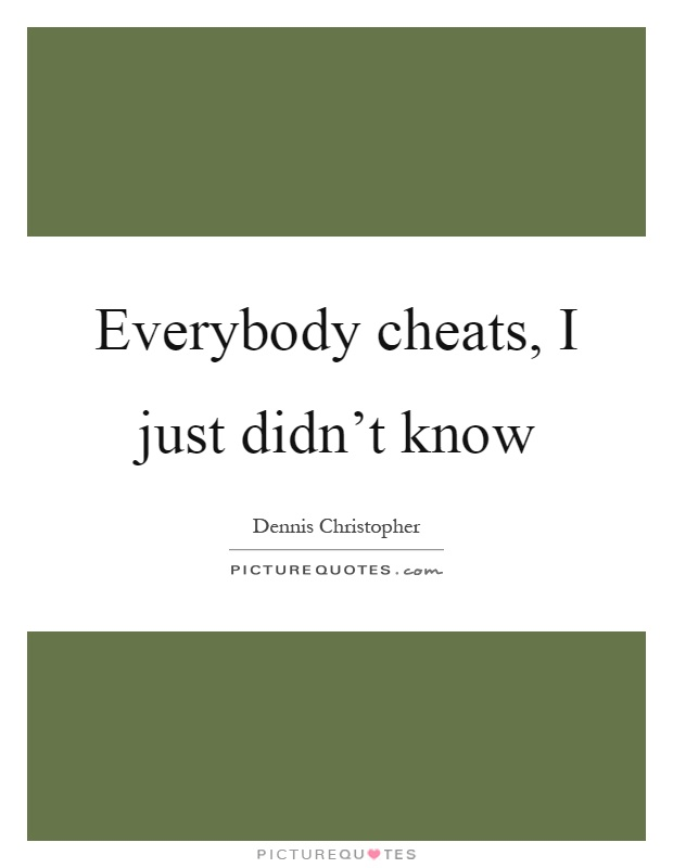 Everybody cheats, I just didn't know Picture Quote #1